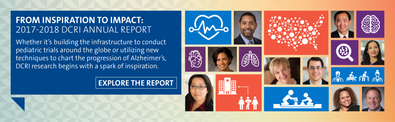 From Inspiration to Impact: 2017-2018 DCRI Annual Report. Whether it's building the infrastructure to conduct pediatric trials around the globe or utilizing new techniques to chart the progression of Alzheimer's, DCRI research begins with a spark of inspiration.