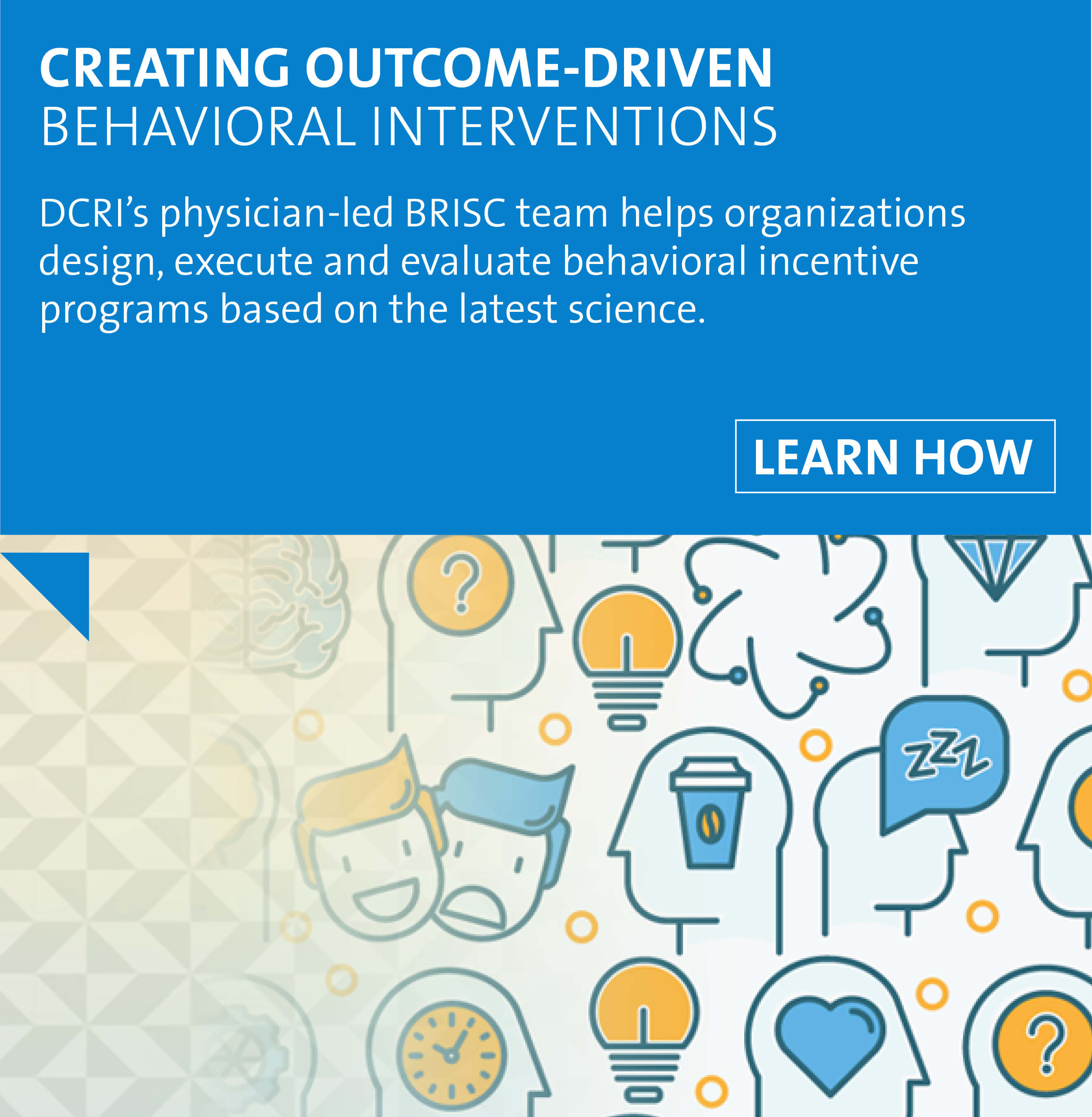 Learn how DCRI's physician-led BRISC team helps organizations design, execute and evaluate behavioral incentive programs based on the latest science.