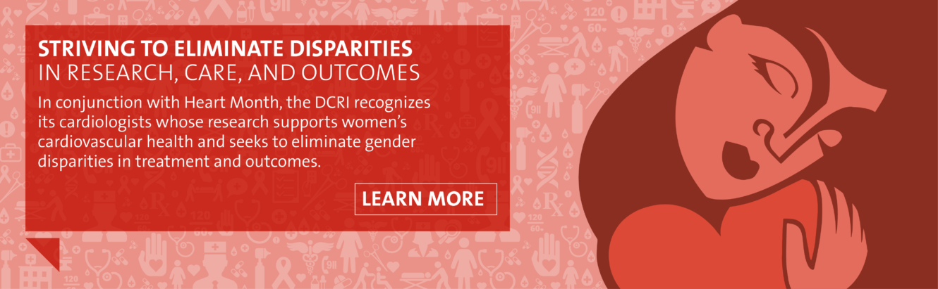 In conjunction with Heart Month, the DCRI recognizes its cardiologists whose research supports women's cardiovascular health and seeks to eliminate gender disparities in treatment and outcomes. Learn how DCRI is striving to eliminate disparities in research, care and outcomes.