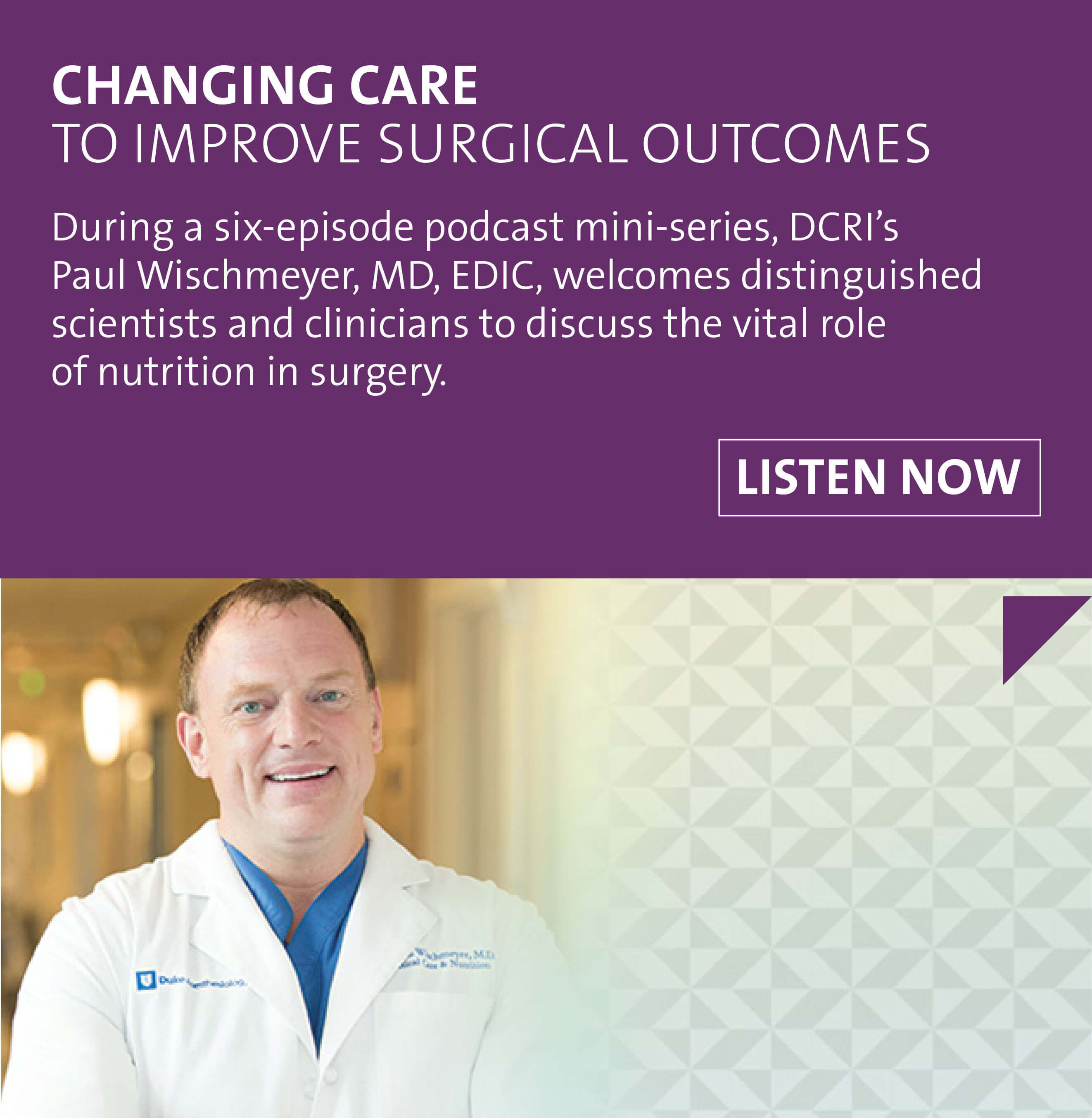 DCRI is changing care to improve surgical outcomes. Listen to the six-episode podcast mini-series, as Paul Wischmeyer, MD, EDIC, welcomes distinguished scientists and clinicians to discuss the vital role of nutrition in surgery.