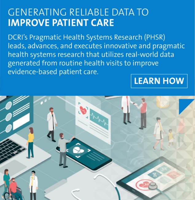 Learn how DCRI's Pragmatic Health Systems Research (PHSR) leads, advances, and executes innovative and pragmatic health systems research that utilizes real-world data generated from routine patient care to improve evidence-based patient care.