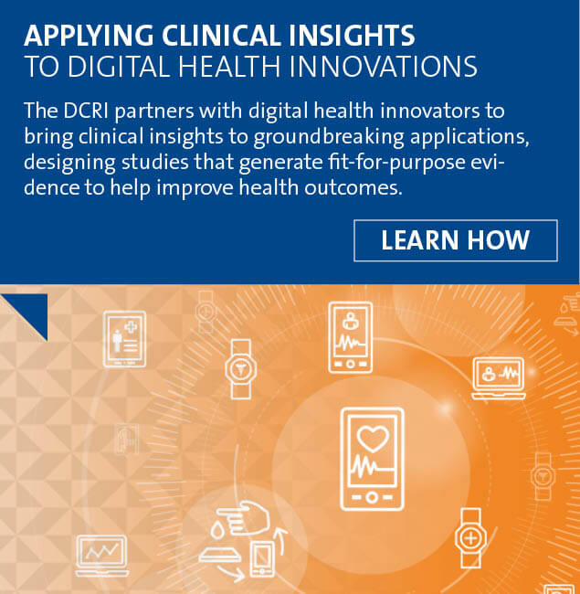 The DCRI partners with digital health innovators to bring clinical insights to groundbreaking applications, designing studies that generate fit-for-purpose evidence to help improve health outcomes.