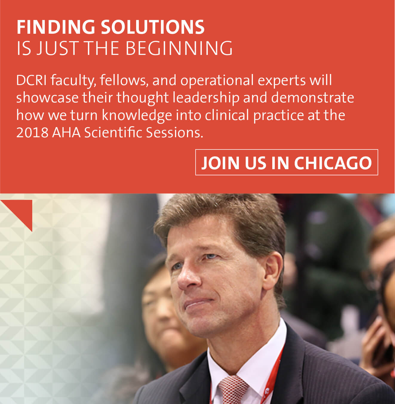 Finding Solutions Is Just the Beginning. At the 2018 AHA Scientific Sessions, DCRI faculty, fellows, and operational experts showcased their though leadership and demonstrated how we turn knowledge into clinical practice.