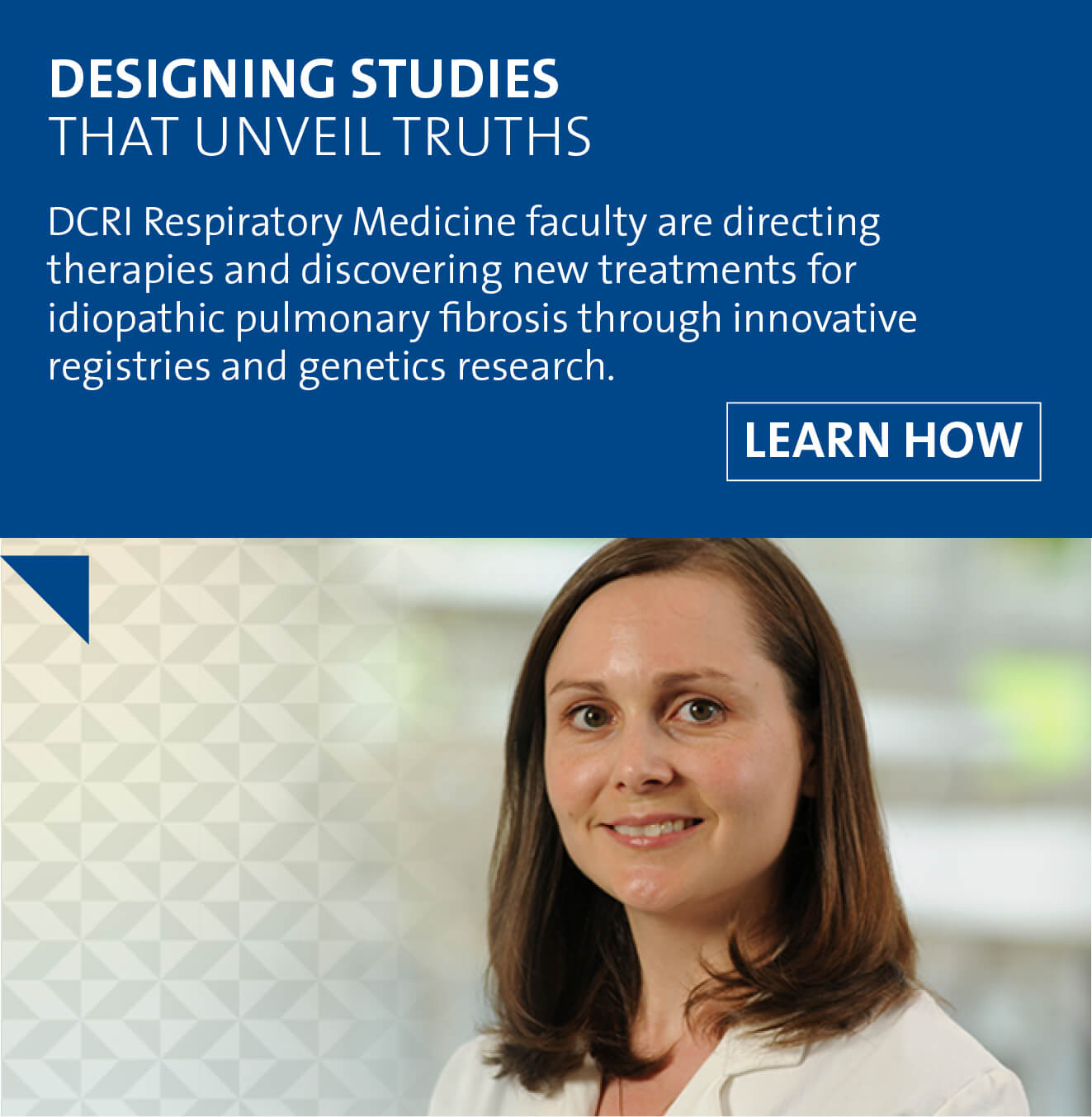 Designing Studies That Unveil Truths. DCRI Respiratory medicine faculty are directing therapies and discovering new treatments for idiopathic pulmonary fibrosis through innovative registries and genetics research.