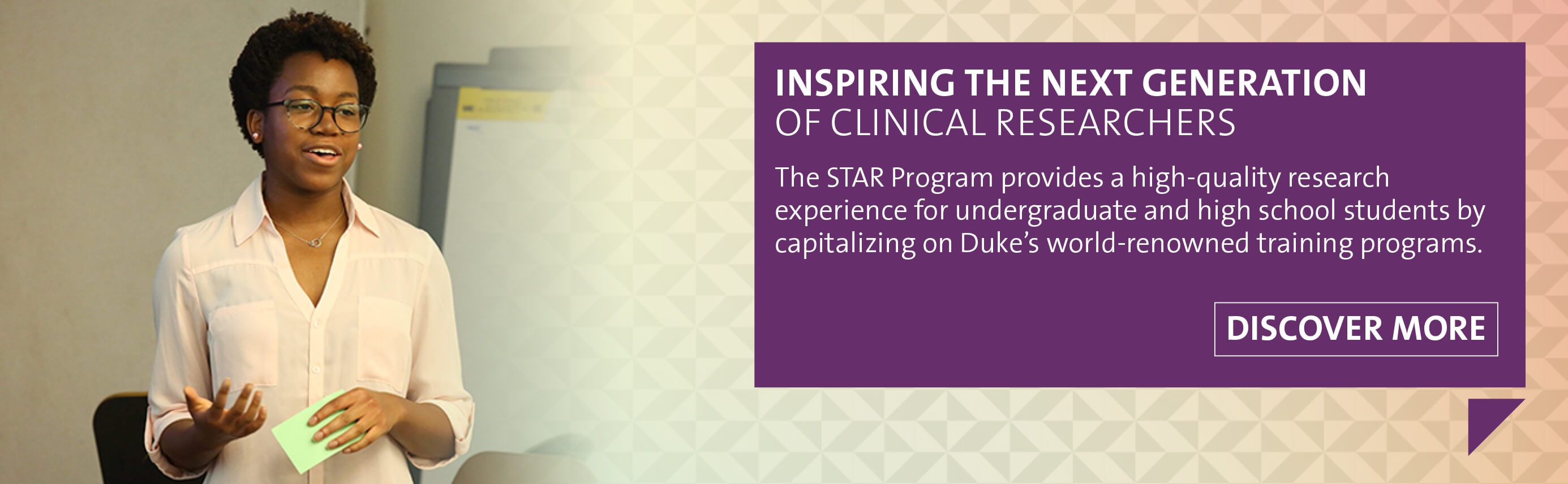 Inspiring the Next Generation of Clinical Researchers. The STAR Program provides a high-quality research experience for undergraduate and high school students by capitalizing on Duke's world-renowned training programs.