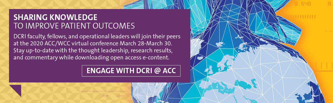 DCRI faculty, fellows, and operational leaders will join their peers at the 2020 ACC Scientific Sessions (ACC) and World Congress of Cardiology (WCC) virtual conference March 28 through March 30. Stay up-to-date with the thought leadership, research results, and commentary shared by DCRI throughout the conference, while downloading open access e-content. Engage with DCRI @ACC.20