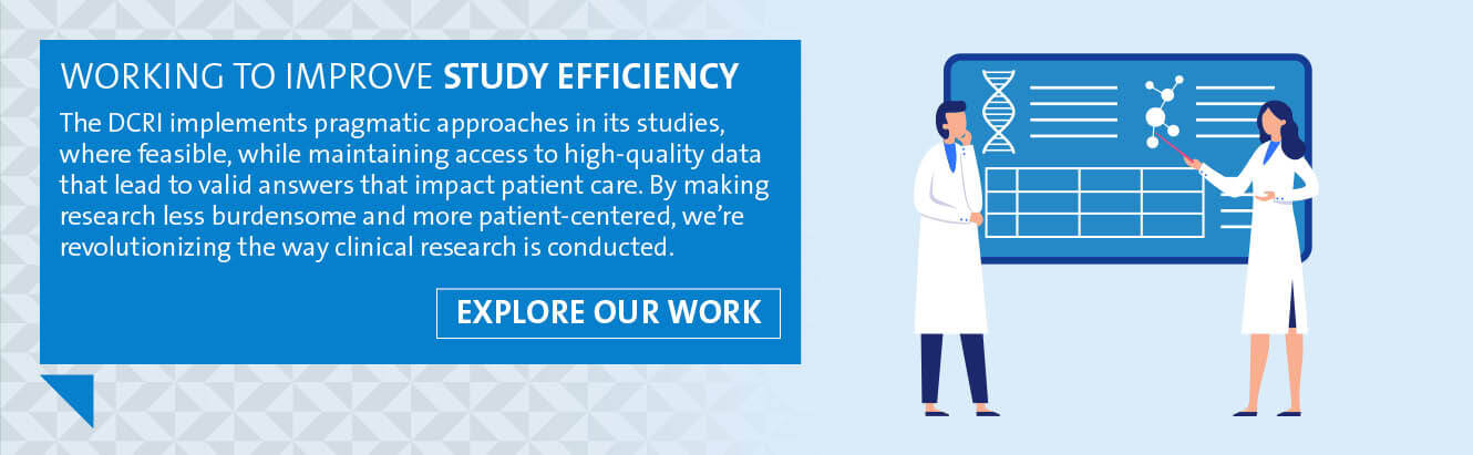Working to improve study efficiency: The DCRI implements pragmatic approaches in its studies, where feasible, while maintaining access to high-quality data that impact patient care. By making research less burdensome and more patient-centered, we're revolutionizing the way clinical research  is conducted.