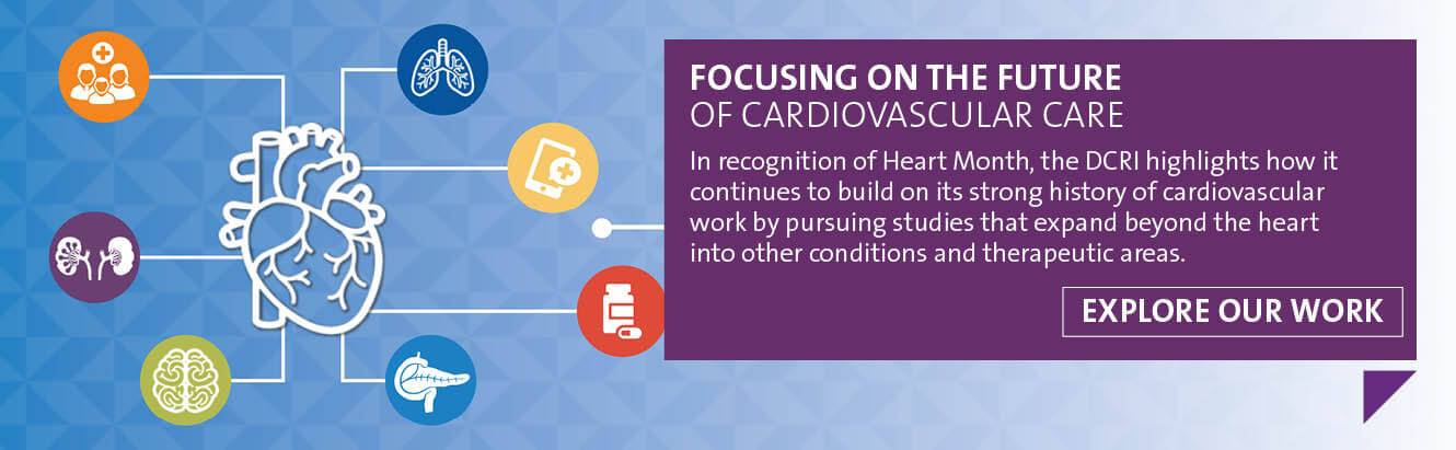 In recognition of Heart Month, the DCRI highlights how it continues to build on its strong history of cardiovascular work by pursuing studies that expand beyond the heart into other conditions and therapeutic areas. Click to explore our work and discover how we're focusing on the future of cardiovascular care.
