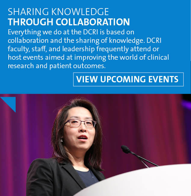 Everything we do at the DCRI is based on collaboration and the sharing of knowledge. DCRI faculty, staff, and leadership frequently attend or host events aimed at improving the world of clinical research and patient outcomes. Visit the Events page to view upcoming opportunities to engage with our faculty and staff.