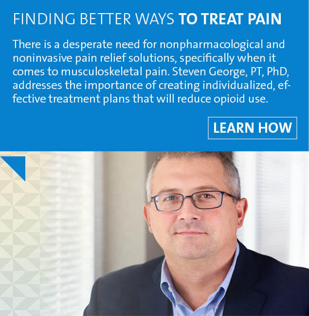 There is a desperate need for nonpharmacological and noninvasive pain relief solutions, specifically when it comes to musculoskeletal pain. Follow this link to watch as Steven George, PT, PhD, addresses the importance of creating individualized, effective treatment plans that will reduce opioid use.