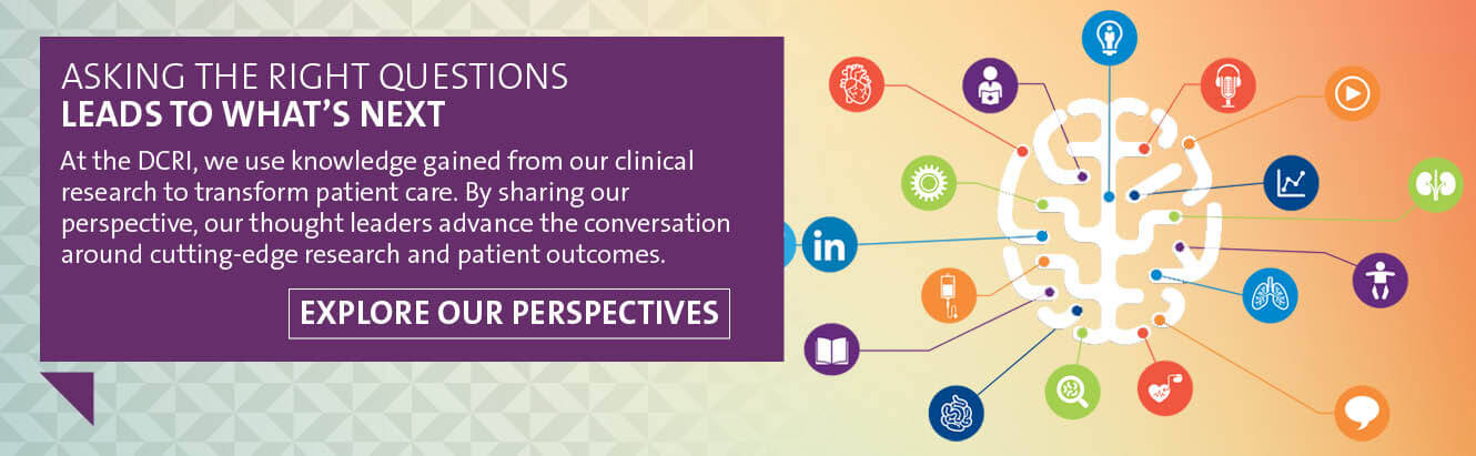 At the DCRI, we use knowledge gained from our clinical research to transform patient care. By sharing our perspective, our thought leaders advance the conversation around cutting-edge research and patient outcomes. Learn how asking the right questions leads to what's next by exploring our perspectives.
