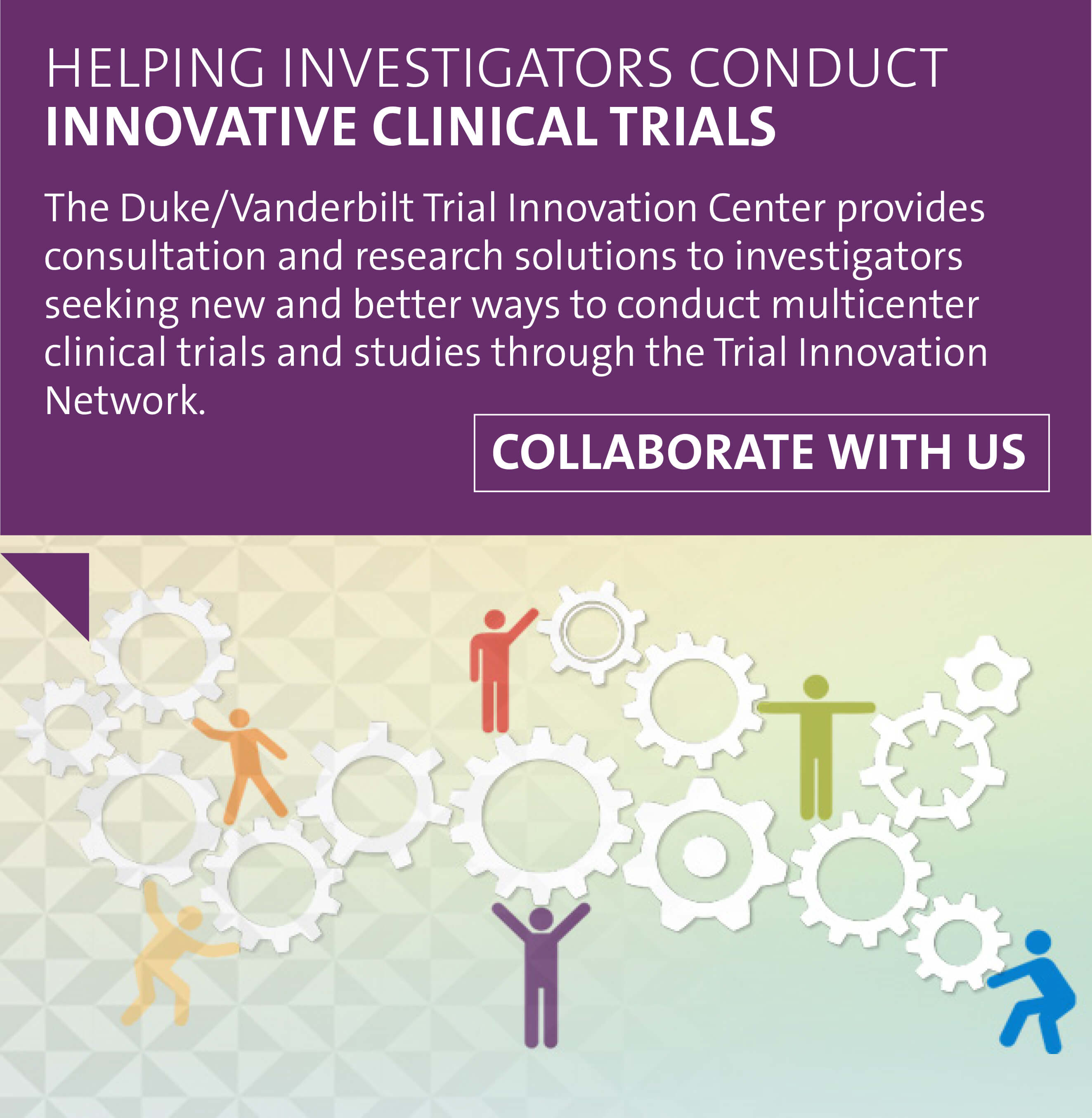 The Duke/Vanderbilt Trial Innovation Center provides consultation and research solutions to investigators seeking new and better ways to conduct multicenter clinical trials and studies through the Trial Innovation Network. Start collaborating with us.