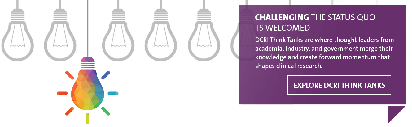 Challenging the Status Quo is Welcomed. DCRI Think Tanks are where thought leaders from academia, industry, and government merge their knowledge and create forward momentum that shapes clinical research.