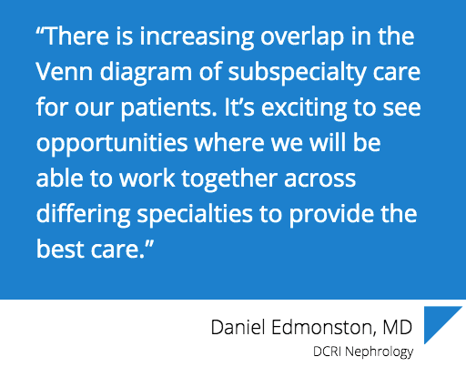 """There is increasing overlap in the Venn diagram of subspecialty care for our patients. It's exciting to see opportunities where we will be able to work together across differing specialties to provide the best care,"" says Daniel Edmonston, MD from DCRI Nephrology."