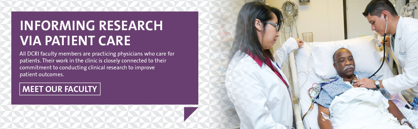 Informing Research via Patient Care All DCRI faculty members are practicing physicians who care for patients. Their work in the clinic is closely connected to their commitment to conducting clinical research to improve patient outcomes.