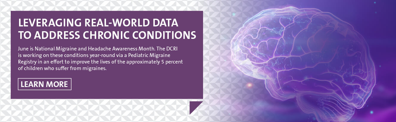 Leveraging Real-World Data to Address Chronic Conditions June is National Migraine and Headache Awareness Month. The DCRI is working on these conditions year-round via a Pediatric Migraine Registry in an effort to improve the lives of the approximately 5 percent of children who suffer from migraines.