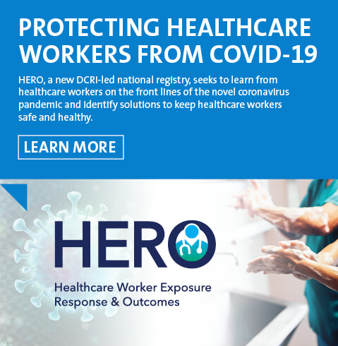 Protecting Healthcare Workers from COVID-19 HERO, a new DCRI-led national registry, seeks to learn from healthcare workers on the front lines of the novel coronavirus pandemic and identify solutions to keep healthcare workers safe and healthy.
